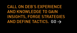 Call on Deb's experience and knowledge to gain insights, forge strategies and define tactics.  Go >