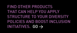 Find other products that can help you apply structure to your diversity policies and boost inclusion initiatives. Go >