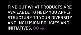 Find out what products are available to help you apply structure to your diversity and inclusion policies and initiatives.   Go >