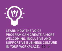 Learn how the VOICE Program can create a more welcoming, inclusive and supportive business culture in your workplace. Go >