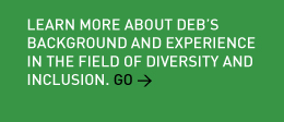 Learn more about Deb's background and experience in the field of diversity and inclusion. Go >
