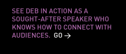 See Deb in action as a sought-after speaker who knows how to connect with audiences. Go >